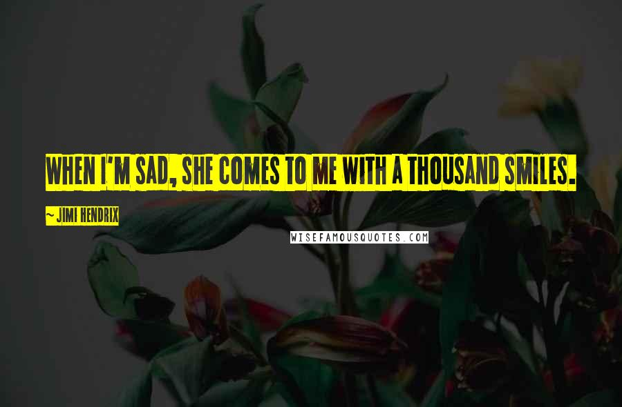 Jimi Hendrix quotes: When I'm sad, she comes to me with a thousand smiles.