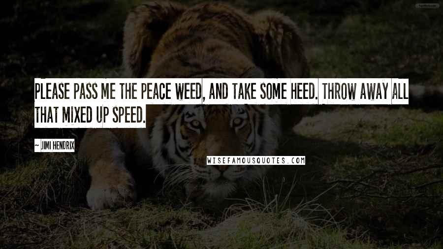 Jimi Hendrix quotes: Please pass me the peace weed, and take some heed. Throw away all that mixed up speed.