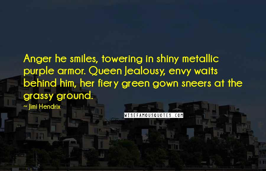 Jimi Hendrix quotes: Anger he smiles, towering in shiny metallic purple armor. Queen Jealousy, envy waits behind him, her fiery green gown sneers at the grassy ground.