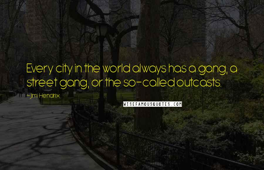 Jimi Hendrix quotes: Every city in the world always has a gang, a street gang, or the so-called outcasts.