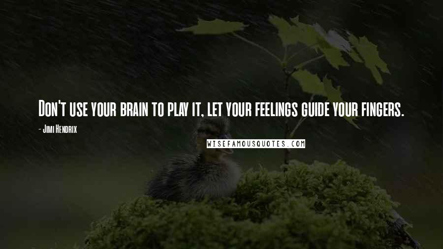 Jimi Hendrix quotes: Don't use your brain to play it, let your feelings guide your fingers.