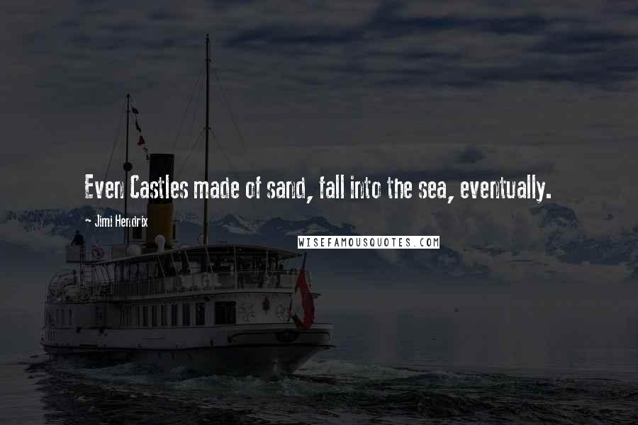 Jimi Hendrix quotes: Even Castles made of sand, fall into the sea, eventually.