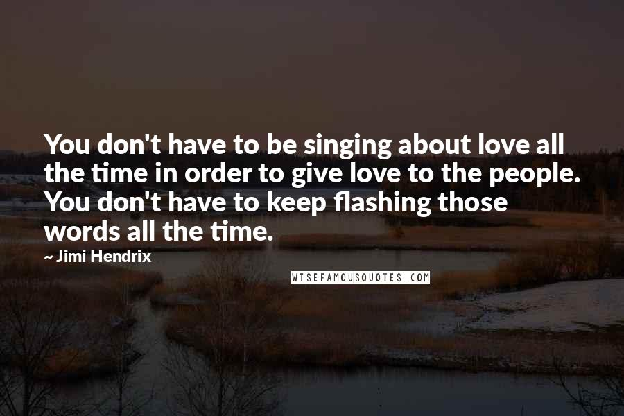 Jimi Hendrix quotes: You don't have to be singing about love all the time in order to give love to the people. You don't have to keep flashing those words all the time.