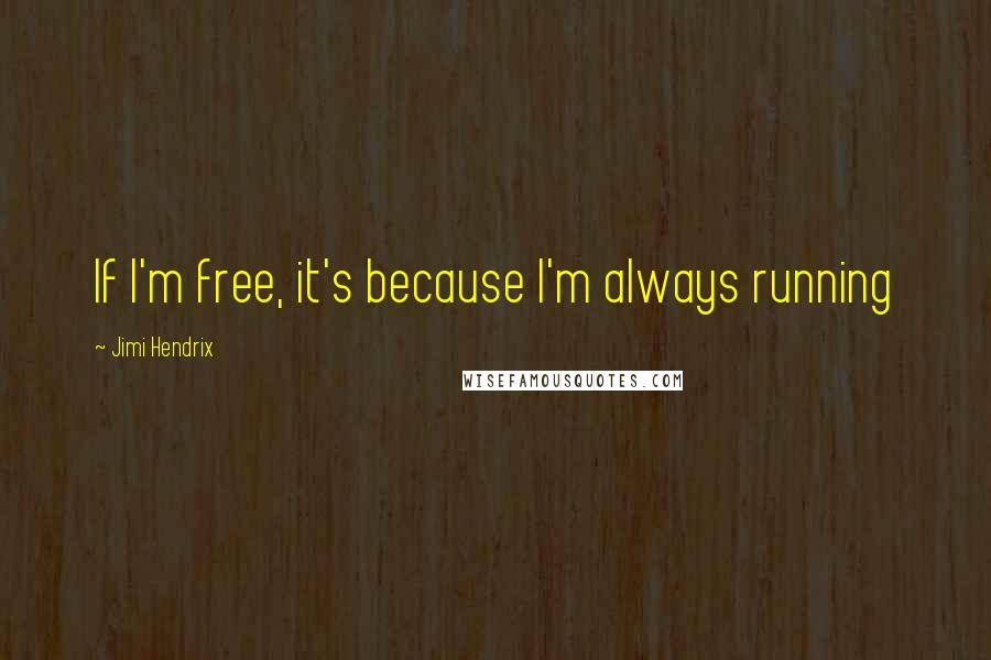 Jimi Hendrix quotes: If I'm free, it's because I'm always running
