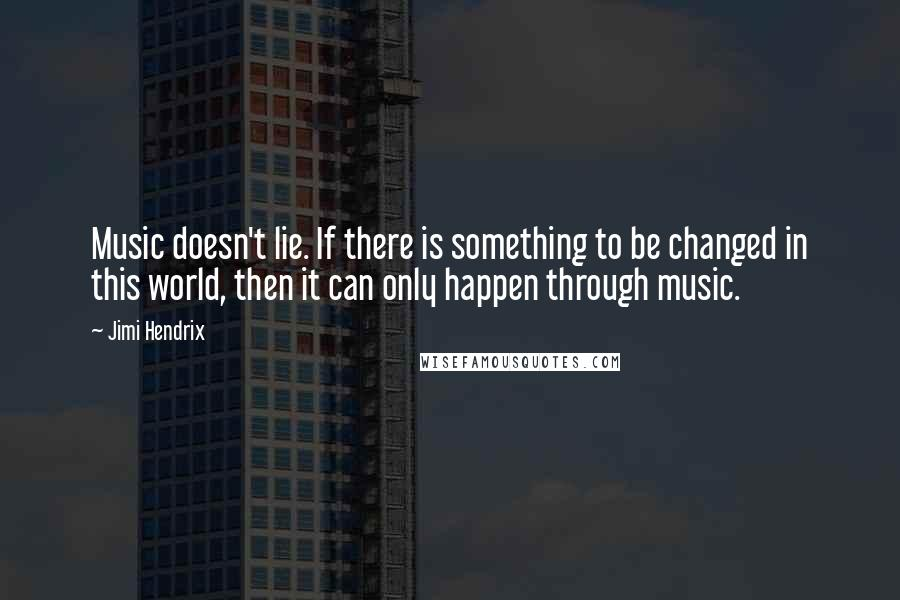 Jimi Hendrix quotes: Music doesn't lie. If there is something to be changed in this world, then it can only happen through music.