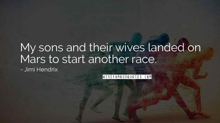Jimi Hendrix quotes: My sons and their wives landed on Mars to start another race.