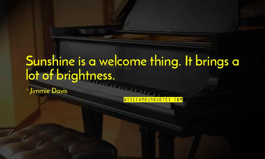 Jimmie's Quotes By Jimmie Davis: Sunshine is a welcome thing. It brings a