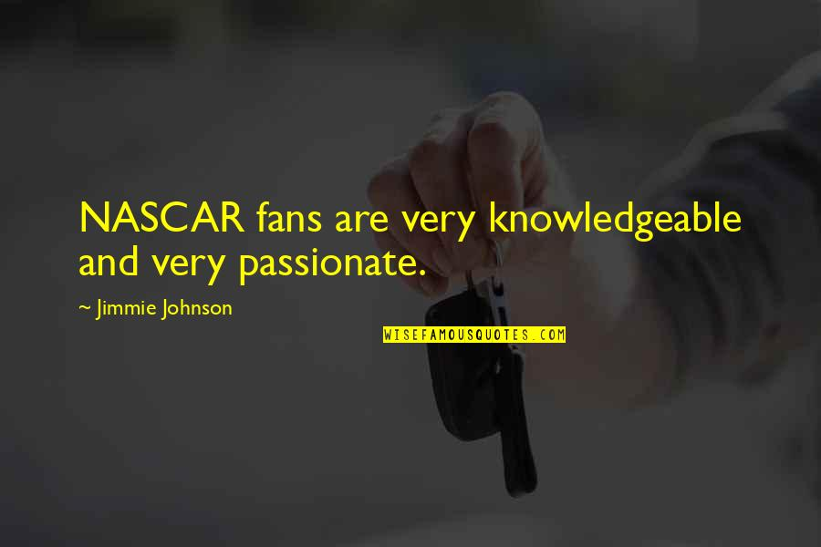 Jimmie's Quotes By Jimmie Johnson: NASCAR fans are very knowledgeable and very passionate.
