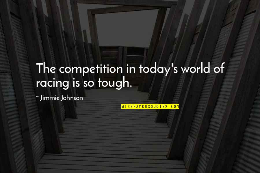 Jimmie's Quotes By Jimmie Johnson: The competition in today's world of racing is