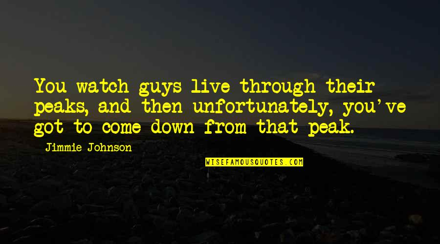 Jimmie's Quotes By Jimmie Johnson: You watch guys live through their peaks, and