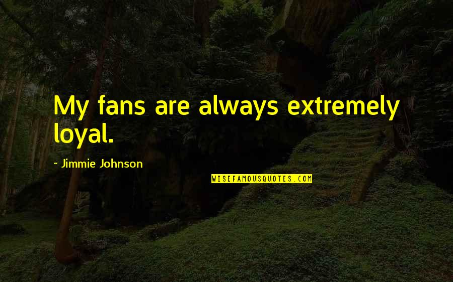 Jimmie's Quotes By Jimmie Johnson: My fans are always extremely loyal.