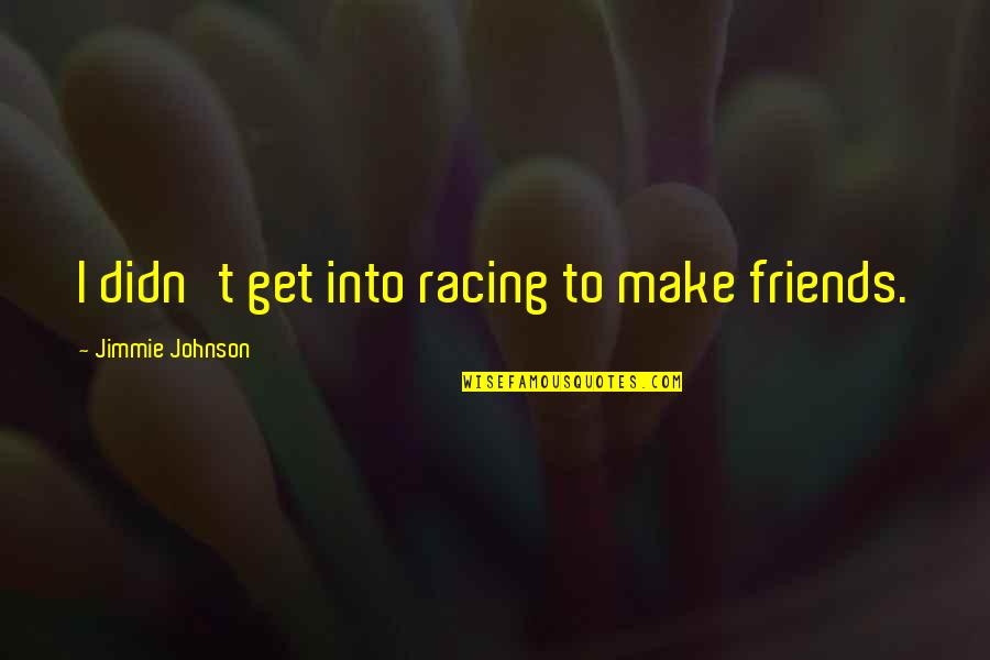 Jimmie's Quotes By Jimmie Johnson: I didn't get into racing to make friends.