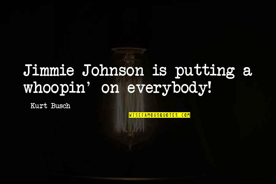 Jimmie's Quotes By Kurt Busch: Jimmie Johnson is putting a whoopin' on everybody!