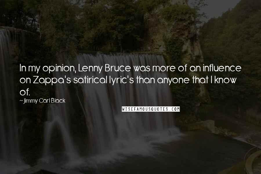 Jimmy Carl Black quotes: In my opinion, Lenny Bruce was more of an influence on Zappa's satirical lyric's than anyone that I know of.