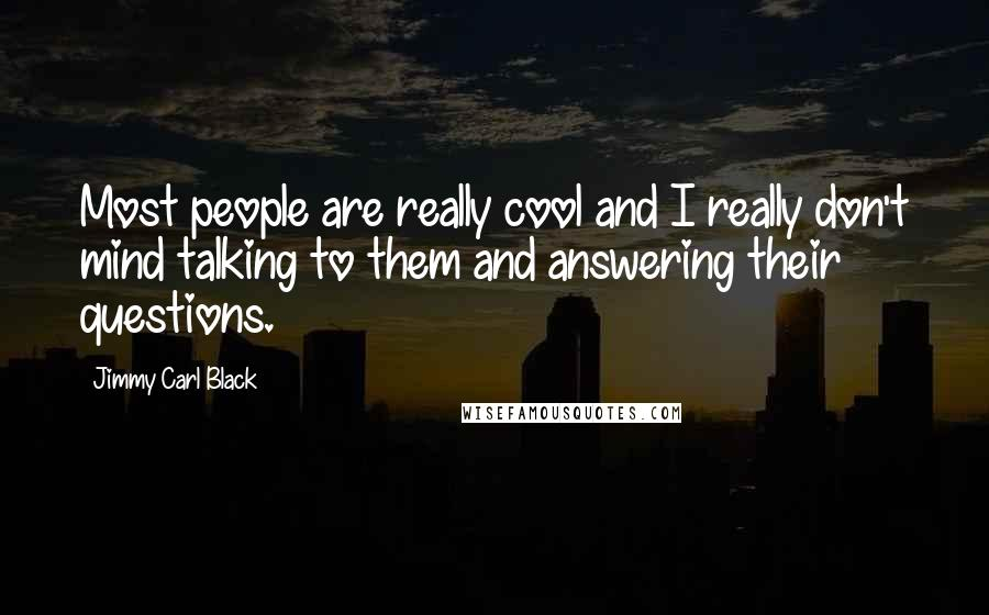 Jimmy Carl Black quotes: Most people are really cool and I really don't mind talking to them and answering their questions.