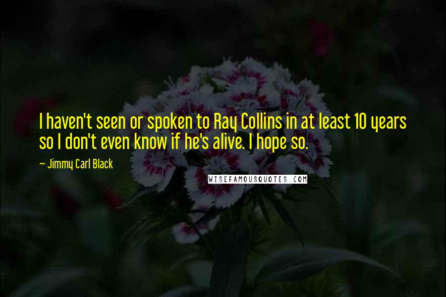 Jimmy Carl Black quotes: I haven't seen or spoken to Ray Collins in at least 10 years so I don't even know if he's alive. I hope so.