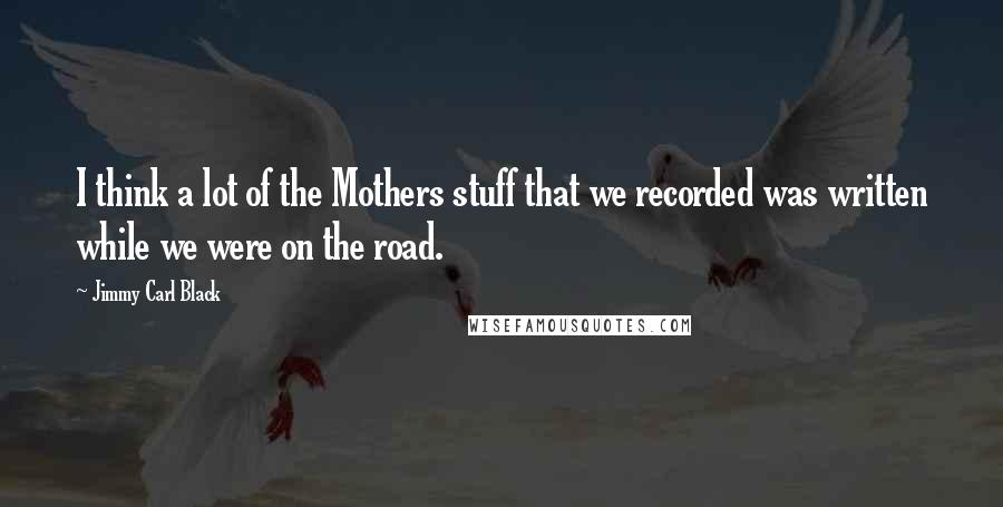 Jimmy Carl Black quotes: I think a lot of the Mothers stuff that we recorded was written while we were on the road.