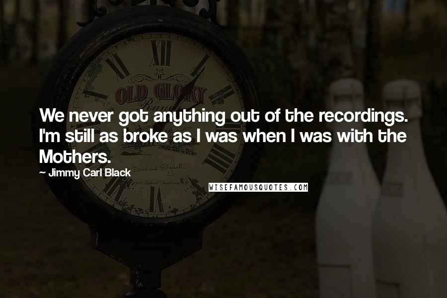 Jimmy Carl Black quotes: We never got anything out of the recordings. I'm still as broke as I was when I was with the Mothers.