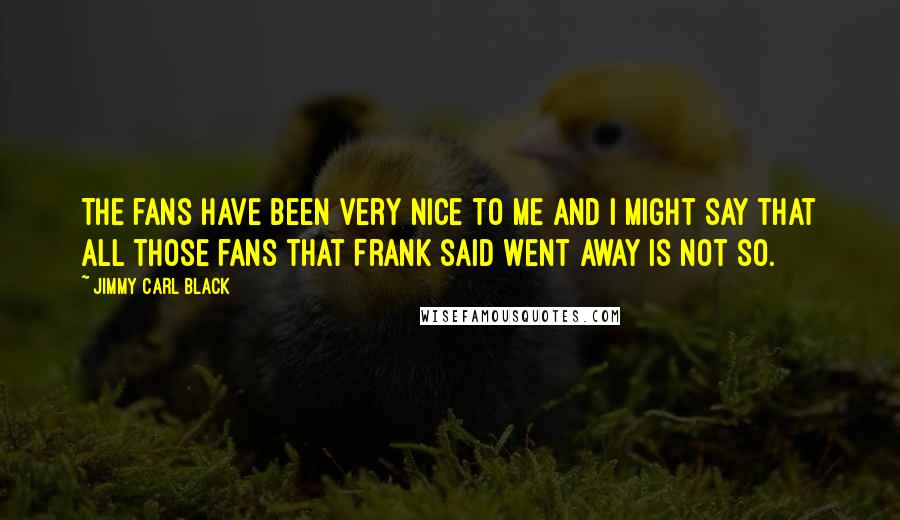 Jimmy Carl Black quotes: The fans have been very nice to me and I might say that all those fans that Frank said went away is not so.