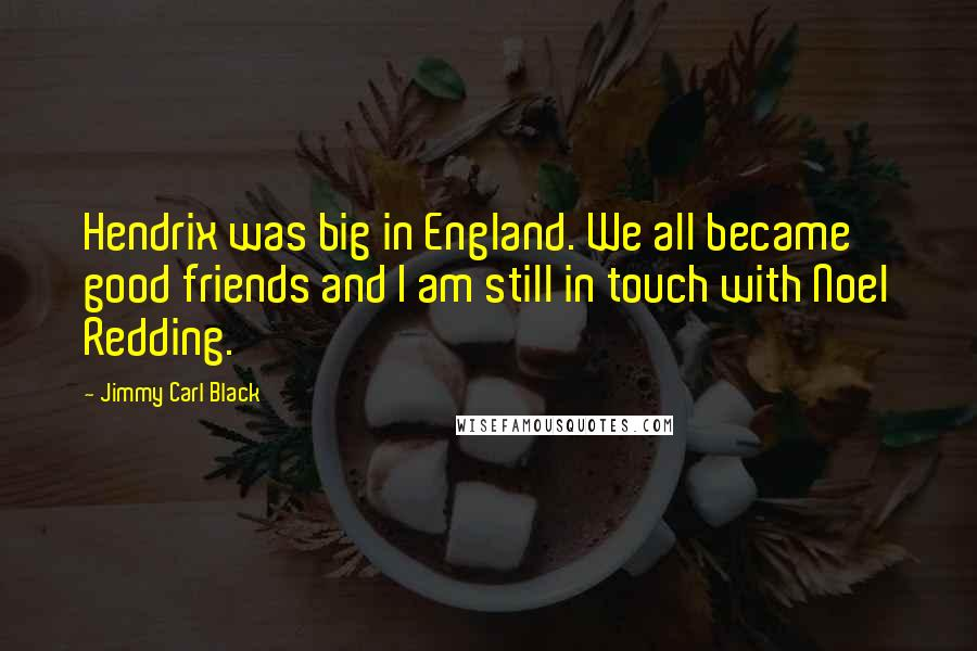 Jimmy Carl Black quotes: Hendrix was big in England. We all became good friends and I am still in touch with Noel Redding.