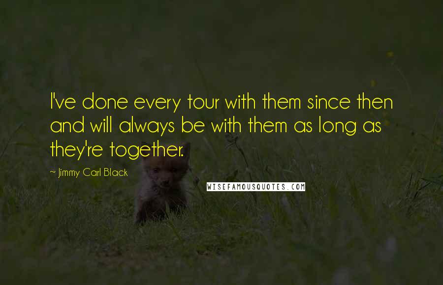 Jimmy Carl Black quotes: I've done every tour with them since then and will always be with them as long as they're together.