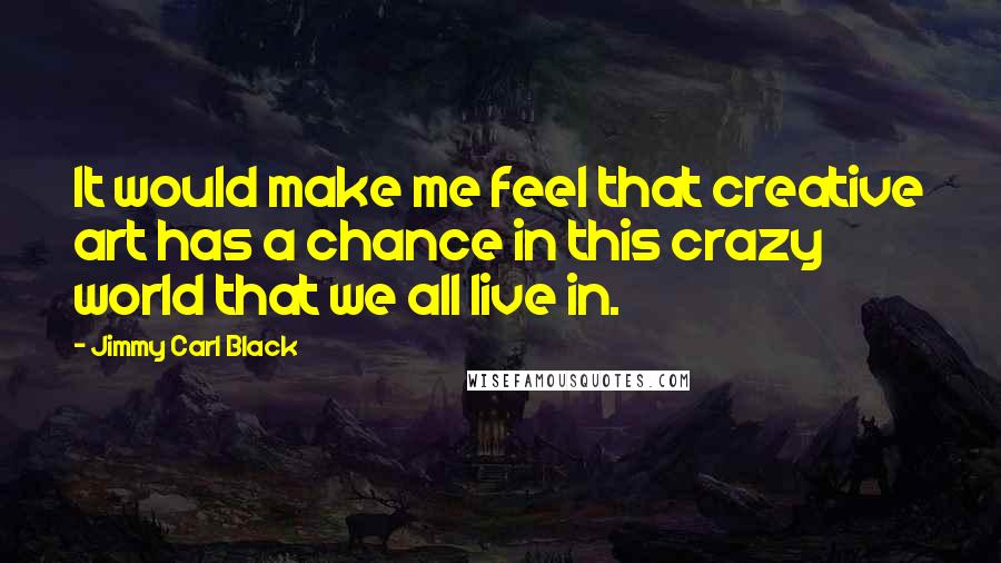 Jimmy Carl Black quotes: It would make me feel that creative art has a chance in this crazy world that we all live in.