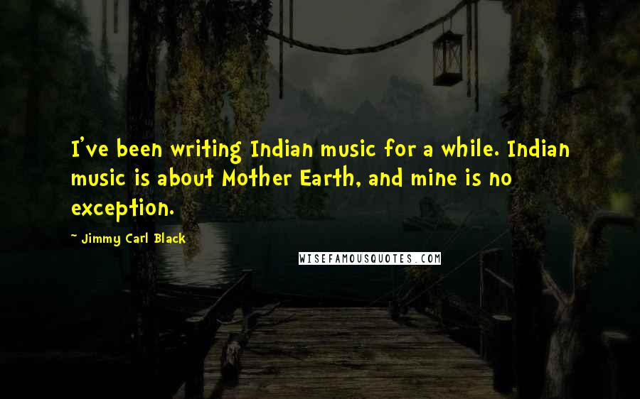 Jimmy Carl Black quotes: I've been writing Indian music for a while. Indian music is about Mother Earth, and mine is no exception.