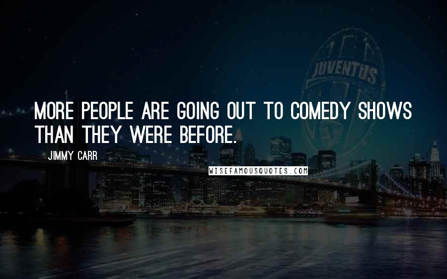 Jimmy Carr quotes: More people are going out to comedy shows than they were before.