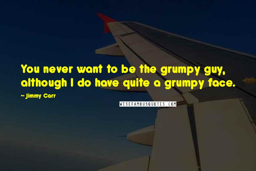 Jimmy Carr quotes: You never want to be the grumpy guy, although I do have quite a grumpy face.