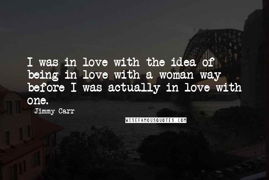 Jimmy Carr quotes: I was in love with the idea of being in love with a woman way before I was actually in love with one.