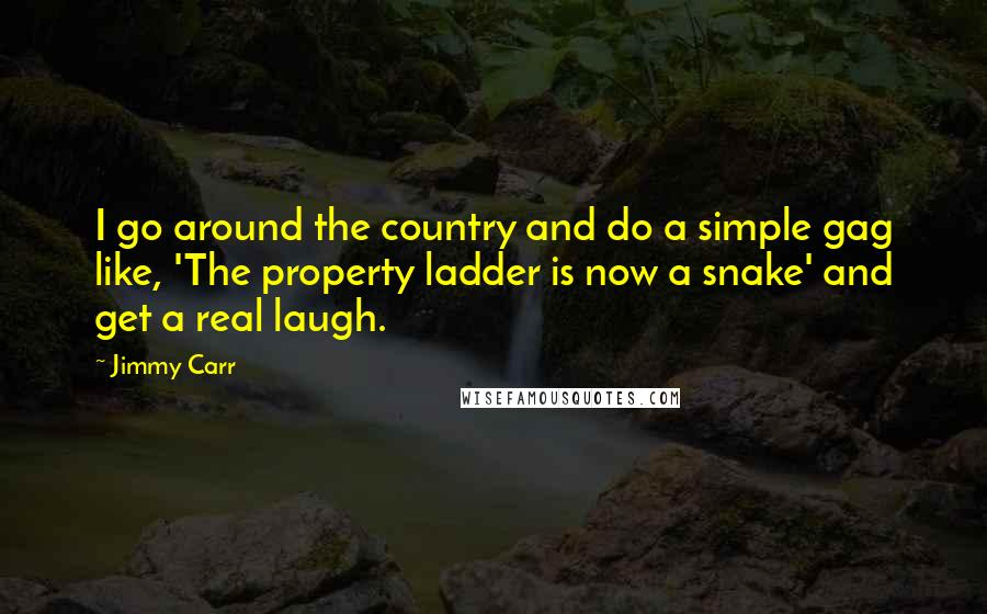 Jimmy Carr quotes: I go around the country and do a simple gag like, 'The property ladder is now a snake' and get a real laugh.