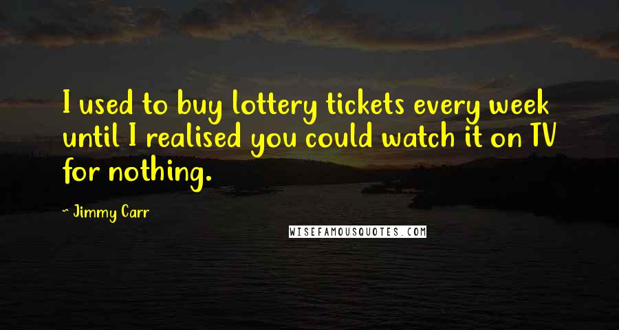 Jimmy Carr quotes: I used to buy lottery tickets every week until I realised you could watch it on TV for nothing.