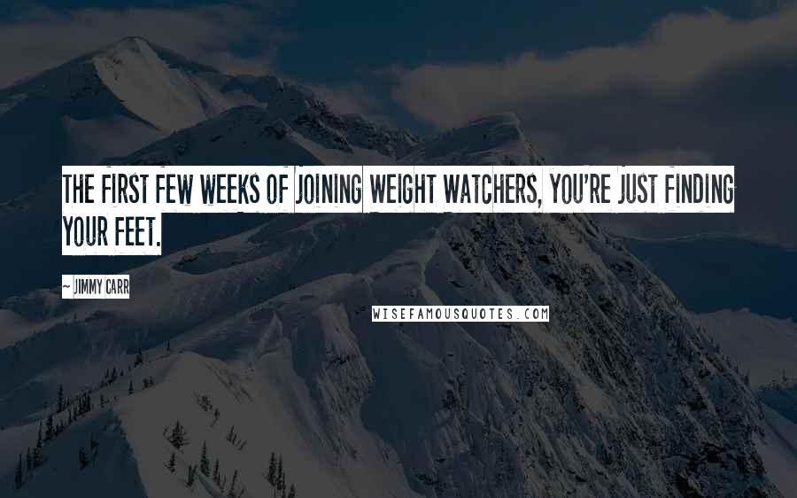 Jimmy Carr quotes: The first few weeks of joining Weight Watchers, you're just finding your feet.