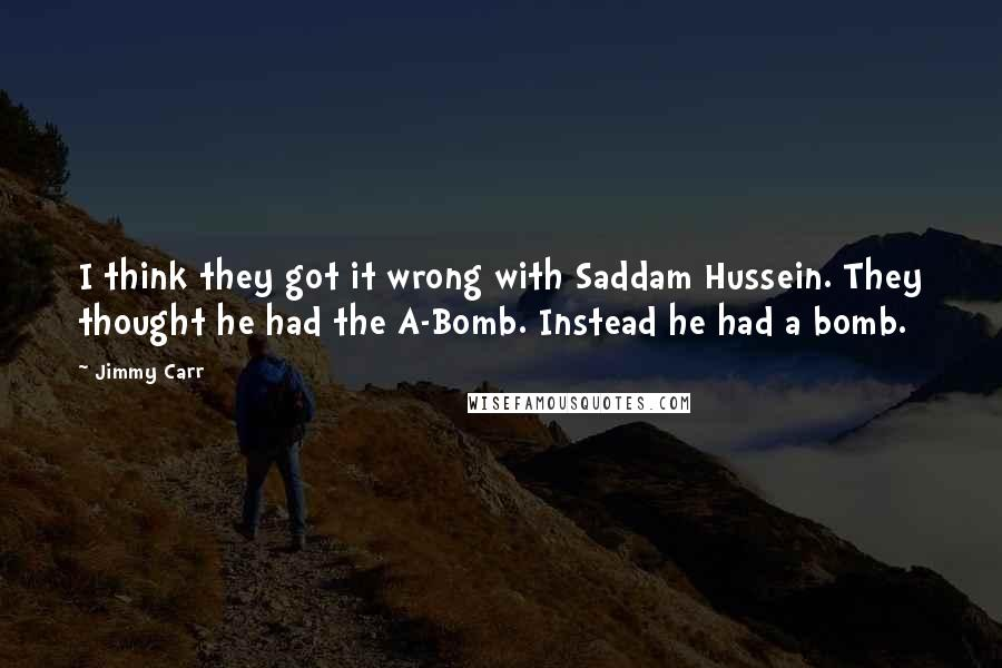 Jimmy Carr quotes: I think they got it wrong with Saddam Hussein. They thought he had the A-Bomb. Instead he had a bomb.