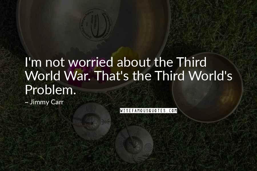Jimmy Carr quotes: I'm not worried about the Third World War. That's the Third World's Problem.