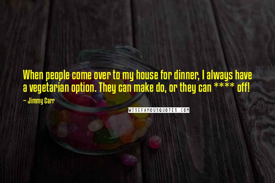 Jimmy Carr quotes: When people come over to my house for dinner, I always have a vegetarian option. They can make do, or they can **** off!