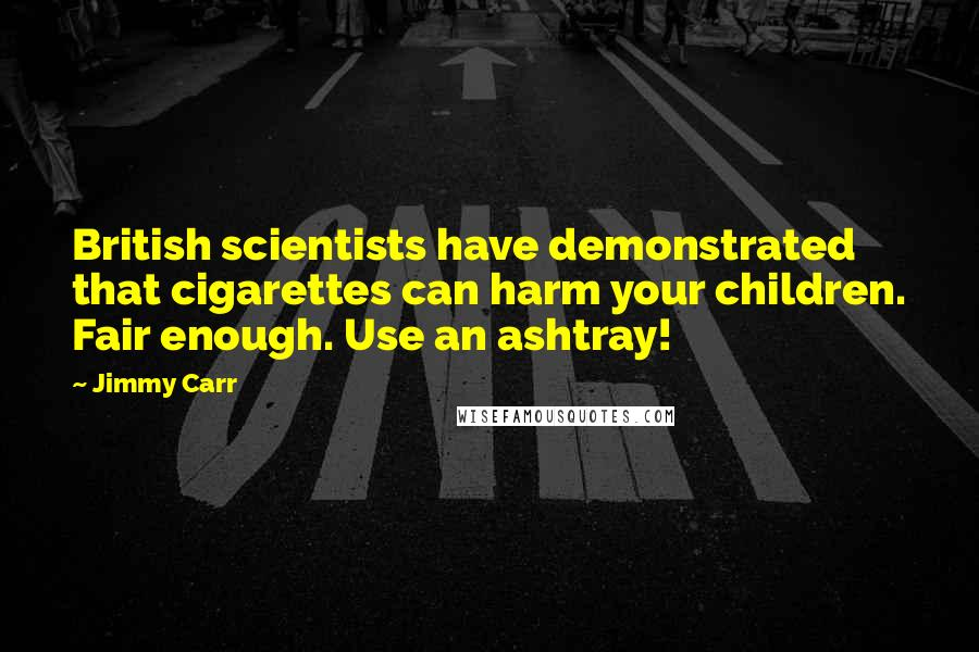 Jimmy Carr quotes: British scientists have demonstrated that cigarettes can harm your children. Fair enough. Use an ashtray!