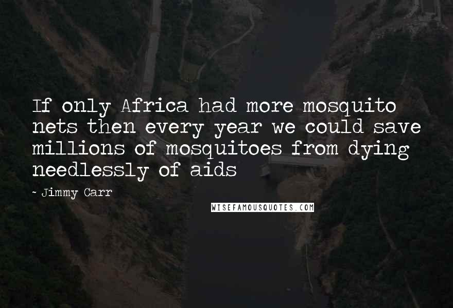 Jimmy Carr quotes: If only Africa had more mosquito nets then every year we could save millions of mosquitoes from dying needlessly of aids