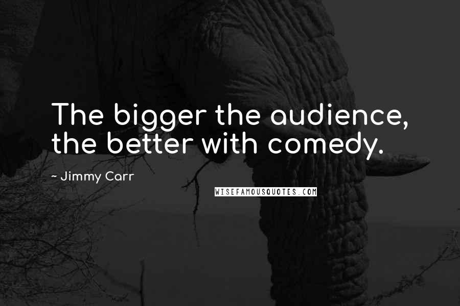 Jimmy Carr quotes: The bigger the audience, the better with comedy.
