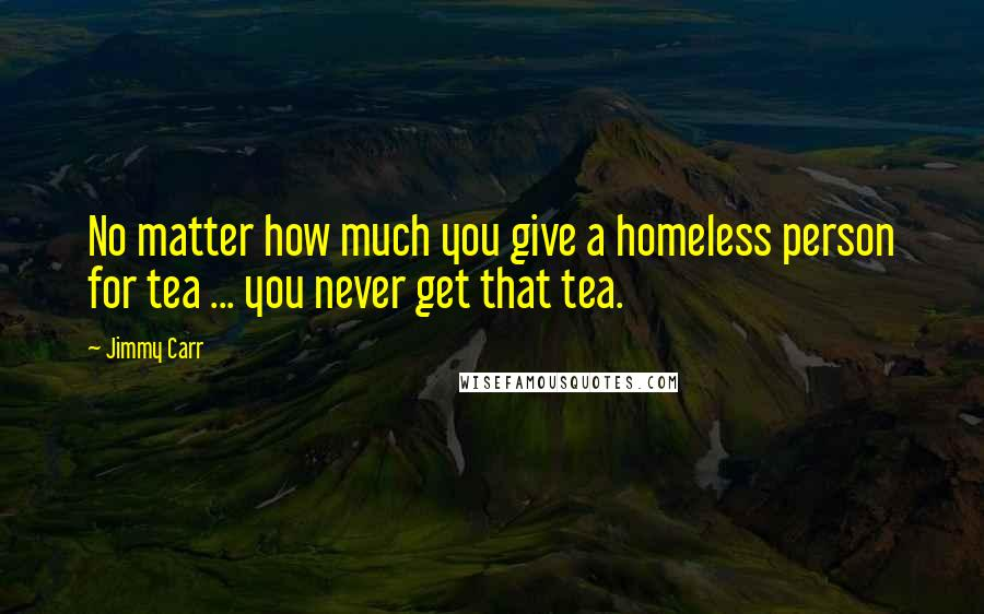Jimmy Carr quotes: No matter how much you give a homeless person for tea ... you never get that tea.