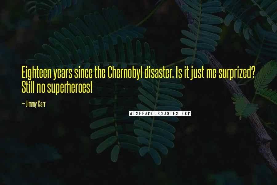 Jimmy Carr quotes: Eighteen years since the Chernobyl disaster. Is it just me surprized? Still no superheroes!