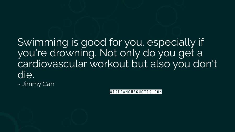 Jimmy Carr quotes: Swimming is good for you, especially if you're drowning. Not only do you get a cardiovascular workout but also you don't die.