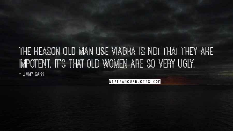 Jimmy Carr quotes: The reason old man use Viagra is not that they are impotent. It's that old women are so very ugly.