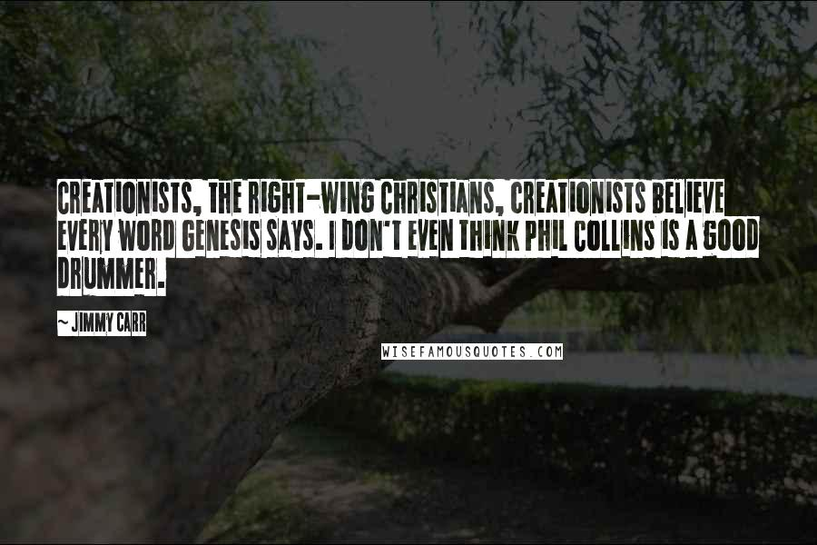 Jimmy Carr quotes: Creationists, the right-wing Christians, creationists believe every word Genesis says. I don't even think Phil Collins is a good drummer.
