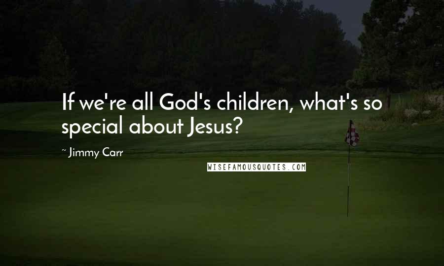 Jimmy Carr quotes: If we're all God's children, what's so special about Jesus?