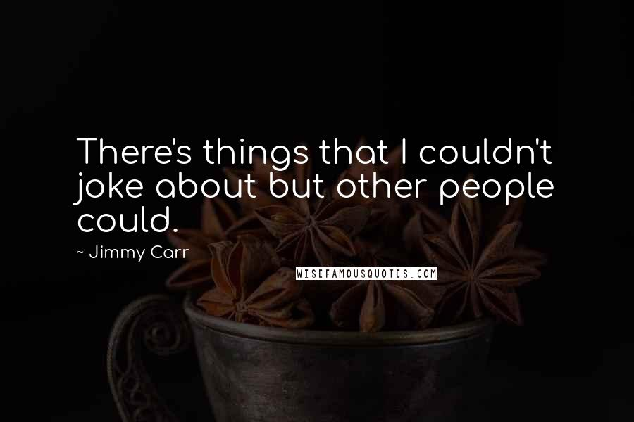 Jimmy Carr quotes: There's things that I couldn't joke about but other people could.