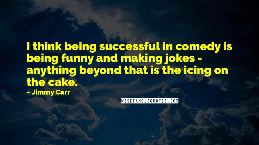 Jimmy Carr quotes: I think being successful in comedy is being funny and making jokes - anything beyond that is the icing on the cake.
