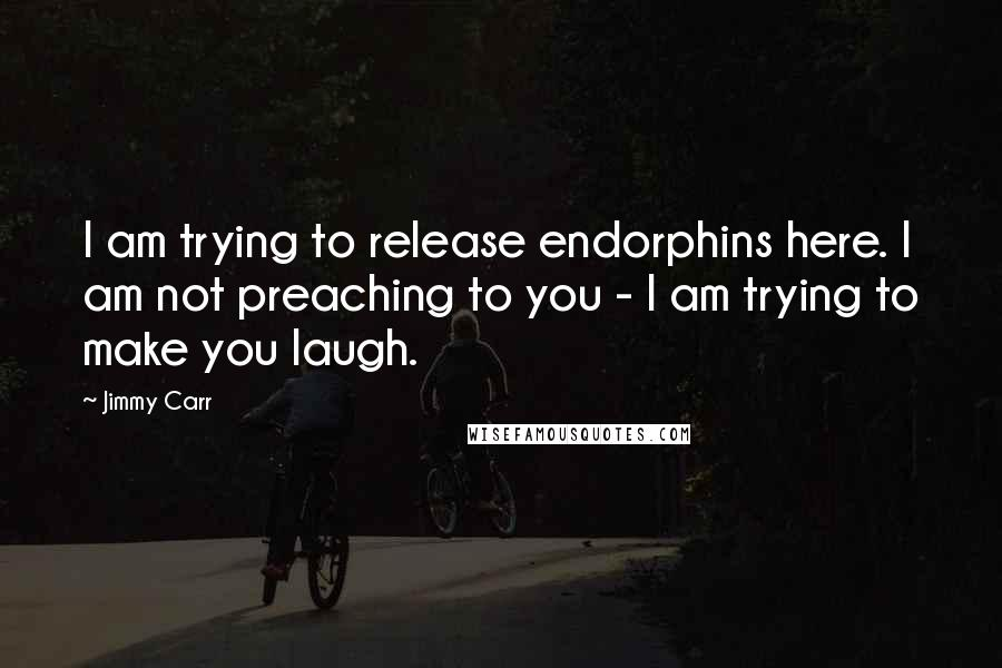 Jimmy Carr quotes: I am trying to release endorphins here. I am not preaching to you - I am trying to make you laugh.