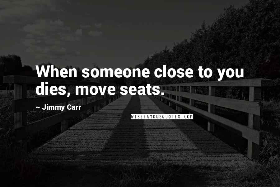 Jimmy Carr quotes: When someone close to you dies, move seats.