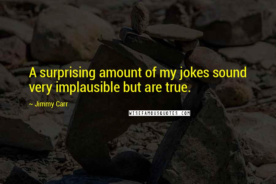 Jimmy Carr quotes: A surprising amount of my jokes sound very implausible but are true.